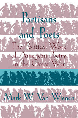 Partisans and Poets The Political Work of American Poetry in the Great War by Mark W. van (Augustana College, South Dakota) Wienen