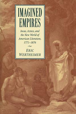 Imagined Empires Incas, Aztecs, and the New World of American Literature, 1771-1876 by Eric (Arizona State University) Wertheimer