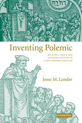 Inventing Polemic Religion, Print, and Literary Culture in Early Modern England by Jesse M. (University of Notre Dame, Indiana) Lander