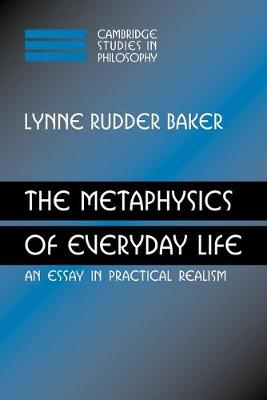 The Metaphysics of Everyday Life An Essay in Practical Realism by Lynne Rudder Baker