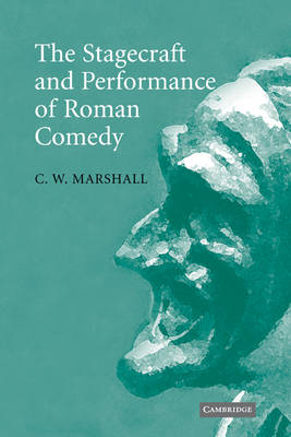 The Stagecraft and Performance of Roman Comedy by C. W. (University of British Columbia, Vancouver) Marshall