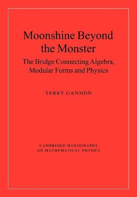Moonshine beyond the Monster The Bridge Connecting Algebra, Modular Forms and Physics by Terry (University of Alberta) Gannon