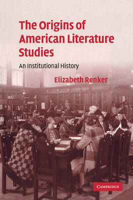 The Origins of American Literature Studies An Institutional History by Elizabeth (Professor, Ohio State University) Renker