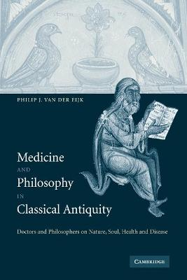 Medicine and Philosophy in Classical Antiquity Doctors and Philosophers on Nature, Soul, Health and Disease by Philip J. van der Eijk