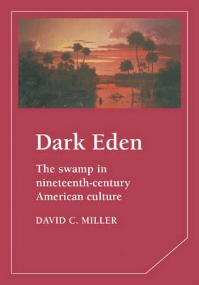 Dark Eden The Swamp in Nineteenth-Century American Culture by David M. Miller