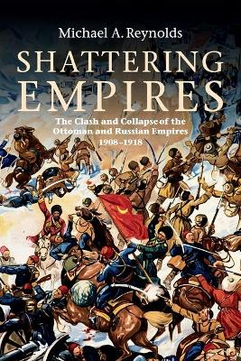 Shattering Empires The Clash and Collapse of the Ottoman and Russian Empires 1908-1918 by Michael A. Reynolds