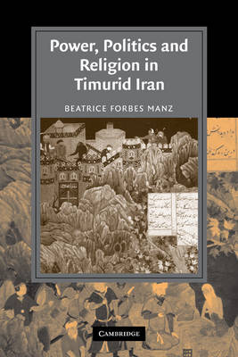 Power, Politics and Religion in Timurid Iran by Beatrice Forbes (Tufts University, Massachusetts) Manz