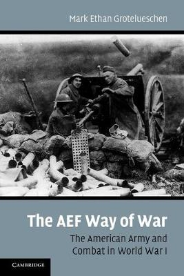 The AEF Way of War The American Army and Combat in World War I by Mark Ethan Grotelueschen