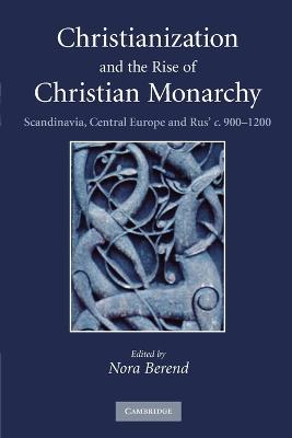Christianization and the Rise of Christian Monarchy Scandinavia, Central Europe and Rus' c.900-1200 by Nora (University of Cambridge) Berend