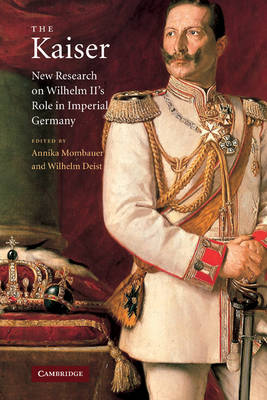 The Kaiser New Research on Wilhelm II's Role in Imperial Germany by Annika (The Open University, Milton Keynes) Mombauer