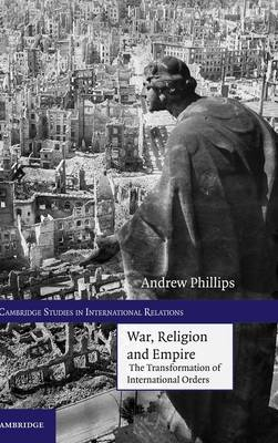 War, Religion and Empire The Transformation of International Orders by Andrew Phillips