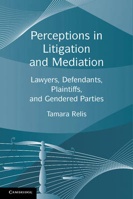 Perceptions in Litigation and Mediation Lawyers, Defendants, Plaintiffs, and Gendered Parties by Tamara (Columbia University, New York) Relis