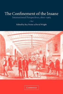 The Confinement of the Insane International Perspectives, 1800-1965 by Roy Porter