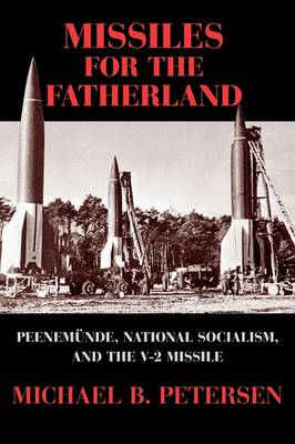 Missiles for the Fatherland Peenemunde, National Socialism, and the V-2 Missile by Michael Bang Petersen