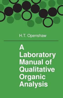 A Laboratory Manual of Qualitative Organic Analysis by H. T. Openshaw