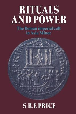 Rituals and Power The Roman Imperial Cult in Asia Minor by S. R. F. Price