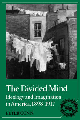 The Divided Mind Ideology and Imagination in America, 1898-1917 by Peter Conn