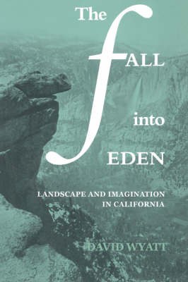 The Fall into Eden Landscape and Imagination in California by David Wyatt
