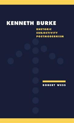 Kenneth Burke Rhetoric, Subjectivity, Postmodernism by Robert (Oregon State University) Wess