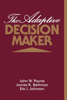 The Adaptive Decision Maker by John W. (Duke University, North Carolina) Payne, James R. (Duke University, North Carolina) Bettman, Eric J. (Universi Johnson