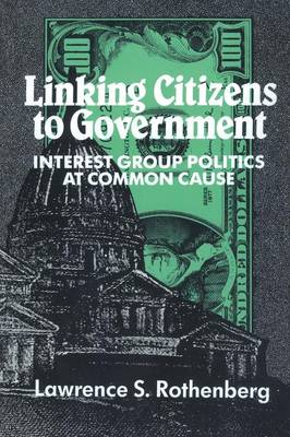Linking Citizens to Government Interest Group Politics at Common Cause by Lawrence S. (University of Rochester, New York) Rothenberg