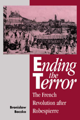 Ending the Terror The French Revolution after Robespierre by Bronislaw Baczko