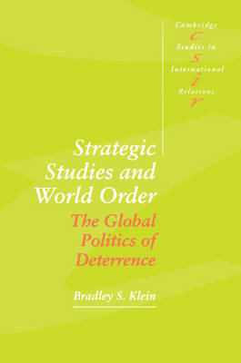 Strategic Studies and World Order The Global Politics of Deterrence by Bradley S. (Trinity College, Connecticut) Klein