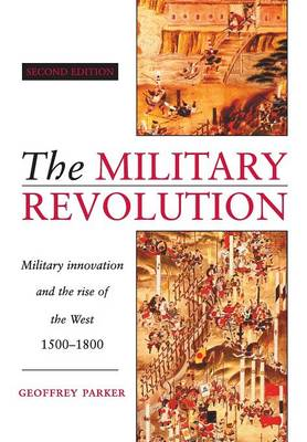 The Military Revolution Military Innovation and the Rise of the West, 1500-1800 by Geoffrey (Ohio State University) Parker