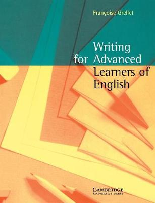 Writing for Advanced Learners of English by Frangoise (Professeur de Premiere Superieure Au Lycee Henri IV Paris) Grellet