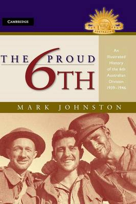 The Proud 6th An Illustrated History of the 6th Australian Division 1939-1946 by Mark Johnston