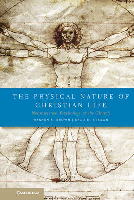 The Physical Nature of Christian Life Neuroscience, Psychology, and the Church by Warren S. Brown, Brad D. Strawn