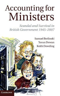 Accounting for Ministers Scandal and Survival in British Government 1945-2007 by Samuel Berlinski, Torun Dewan, Keith Dowding