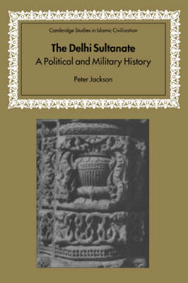 The Delhi Sultanate A Political and Military History by Peter Jackson