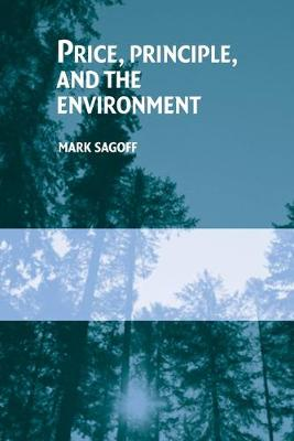 Price, Principle, and the Environment by Mark (University of Maryland, College Park) Sagoff
