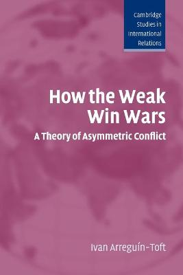 How the Weak Win Wars A Theory of Asymmetric Conflict by Ivan M. Arreguin-Toft