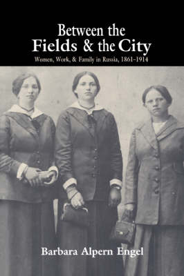 Between the Fields and the City Women, Work, and Family in Russia, 1861-1914 by Barbara Alpern (University of Colorado, Boulder) Engel