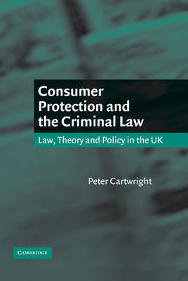 Consumer Protection and the Criminal Law Law, Theory, and Policy in the UK by Peter Cartwright