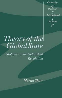 Theory of the Global State Globality as an Unfinished Revolution by Martin Shaw