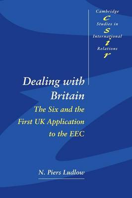 Dealing with Britain The Six and the First UK Application to the EEC by N. Piers Ludlow