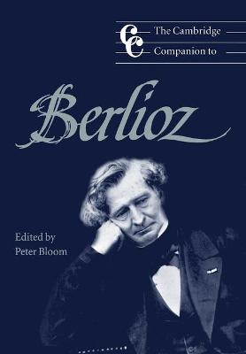 The Cambridge Companion to Berlioz by Peter (Smith College, Massachusetts) Bloom