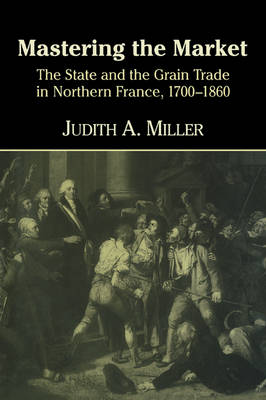Mastering the Market The State and the Grain Trade in Northern France, 1700-1860 by Judith A. (Emory University, Atlanta) Miller