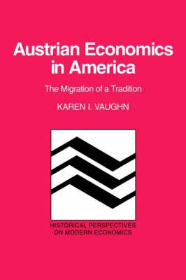 Austrian Economics in America The Migration of a Tradition by Karen Iversen Vaughn