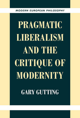 Pragmatic Liberalism and the Critique of Modernity by Gary (University of Notre Dame, Indiana) Gutting
