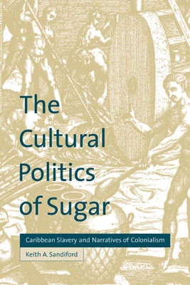 The Cultural Politics of Sugar Caribbean Slavery and Narratives of Colonialism by Keith A. Sandiford