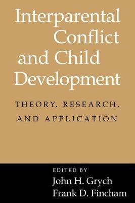 Interparental Conflict and Child Development Theory, Research and Applications by John H. (Marquette University, Wisconsin) Grych