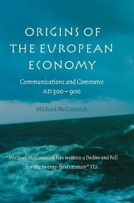 Origins of the European Economy Communications and Commerce AD 300-900 by Michael (Harvard University, Massachusetts) McCormick