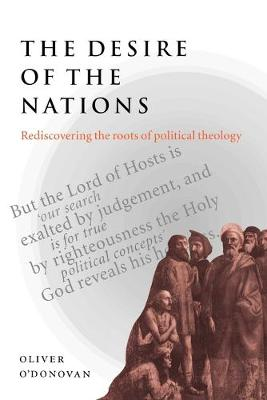 The Desire of the Nations Rediscovering the Roots of Political Theology by Oliver (University of Oxford) O'Donovan