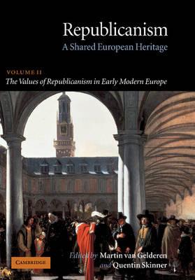 Republicanism: Volume 2, The Values of Republicanism in Early Modern Europe A Shared European Heritage by Martin van (European University Institute, Florence) Gelderen
