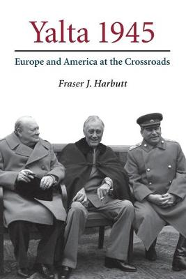 Yalta 1945 Europe and America at the Crossroads by Fraser J. (Emory University, Atlanta) Harbutt