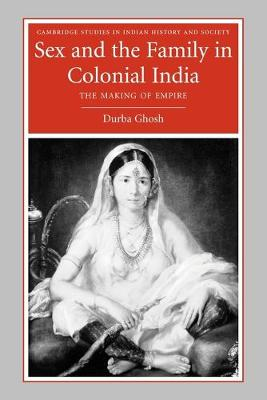 Sex and the Family in Colonial India The Making of Empire by Durba (Cornell University, New York) Ghosh